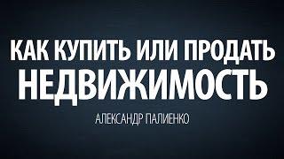 Как купить или продать недвижимость. Александр Палиенко.(