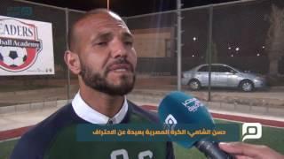 مصر العربية | حسن الشامي: الكرة المصرية بعيدة عن الاحتراف