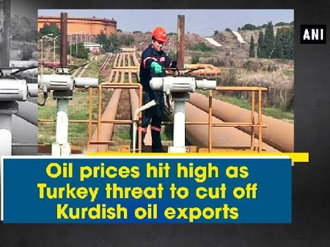 Oil prices hit high as Turkey threat to cut off Kurdish oil exports - ANI News