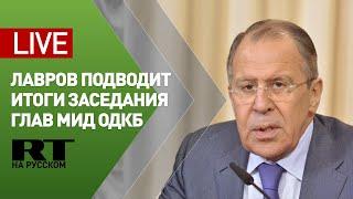 Лавров подводит итоги заседания Совета министров иностранных дел ОДКБ — LIVE