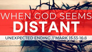 When God Seems Distant // The Unexpected Ending of Mark 15:33-16:8