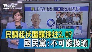 【說政治】民調起伏醞釀換柱2.0?國民黨:不可能換瑜