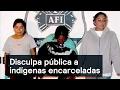 Disculpa pública a indígenas encarceladas - Justicia - Denise Maerker 10 en punto