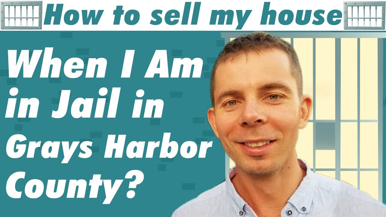 How To Sell My House When I Am in Jail in Grays Harbor County?