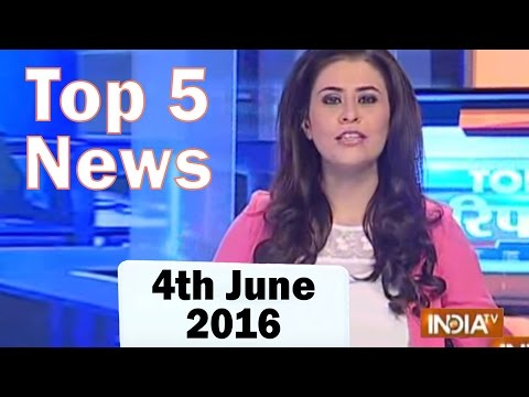 Top 5 News of the Day | 4th June, 2016 - India TV