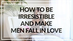 How To Be Irresistible And Make Men Fall In Love