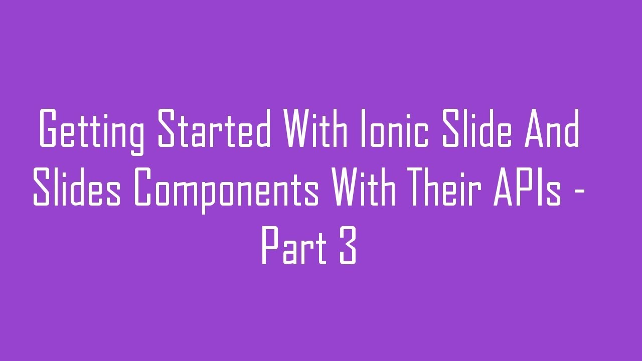 Getting Started With Ionic Slide And Slides Components With Their APIs -  Part 3
