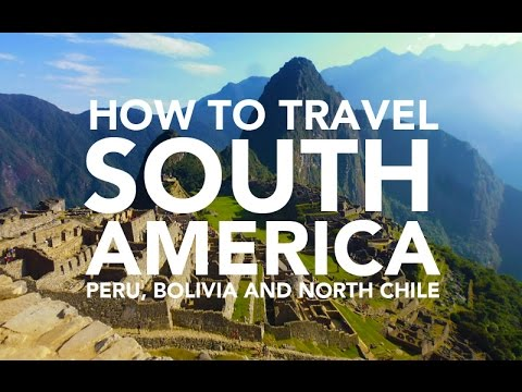 How to travel South America - Peru, Bolivia and Chile travel