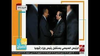 هذا الصباح| الرئيس السيسي يستقبل رئيس وزراء إثيوبيا