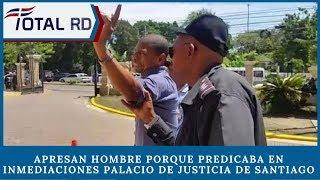 Apresan hombre porque predicaba en inmediaciones Palacio de Justicia de Santiago