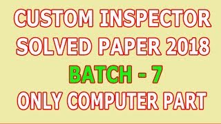 Custom Inspector paper 2018 (Batch - 7) Computer Section : Solved
