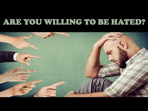 ARE YOU WILLING TO BE HATED?