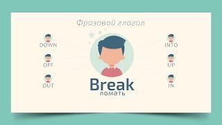 Фразовый глагол  Break in, Break into, Break out, Break down, Break up.