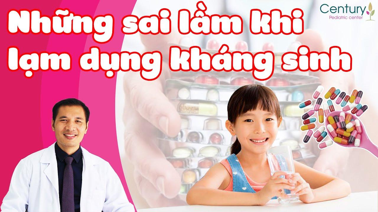 Những sai lầm khi sử dụng kháng sinh khiến trẻ hay ốm | DS. Trương Minh Đạt