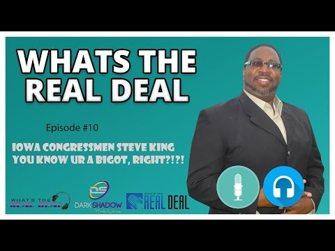 What's the Real Deal #10 | Iowa Rep S. King, U know your a Bigot, RIGHT?