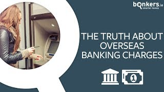 The truth about overseas banking charges