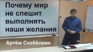Почему мир не спешит выполнять наши желания  Артём Скобёлкин