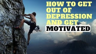 How To Get Out Of Depression And Get Motivated