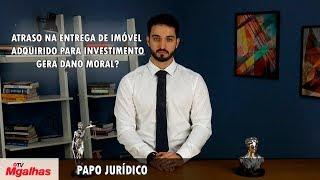 Papo Jurídico - Atraso na entrega de imóvel adquirido para investimento gera dano moral?