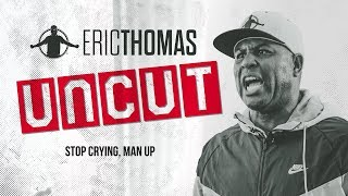 ✂❌ Eric Thomas: UnCut | Stop Crying, Man Up | Motivational Video