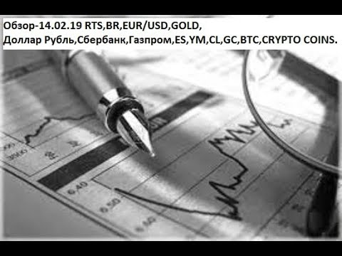 Обзор-14.02.19 RTS,BR,EUR/USD,GOLD, Доллар Рубль,Сбербанк,Газпром,ES,YM,CL,GC,BTC,CRYPTO COINS