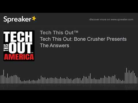 Tech This Out: Bone Crusher Presents The Answers (part 2 of 2)
