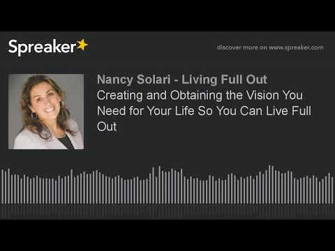 Creating and Obtaining the Vision You Need for Your Life So You Can Live Full Out