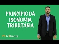 Princípios Tributários - Princípio da Isonomia Tributária