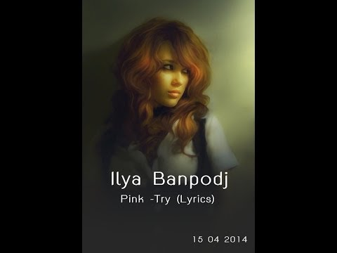 Pink  Try Lyrics   Ilya Banpodj