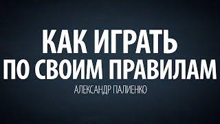 Как играть по своим правилам. Александр Палиенко.
