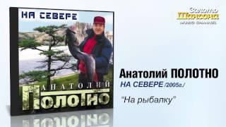 Анатолий ПОЛОТНО - На рыбалку (Audio)(Анатолий ПОЛОТНО - На рыбалку (Audio). Альбом