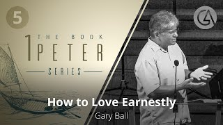 How to Love Earnestly | The Book of 1 Peter (#5) | Gary Ball