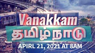Vanakkam Tamil Nadu | Tamil Nadu News | April 21, 2021 | 8 AM