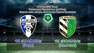 ФК «Балканы» (Заря) - ФК «Полтава» (Полтава) 1:1 (30.07.2017)