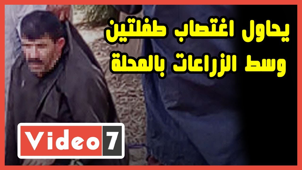 صورة فيديو : حادث صادم.. مُسن يحاول اغتصاب طفلتين وسط الزراعات بالمحلة