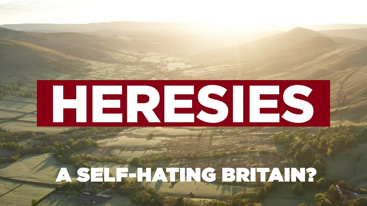 Heresies Ep. 3: A Self-Hating Britain? Why Britain Should Reject Self-Hatred & Celebrate Its History