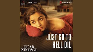 """Just Go to Hell Dil (From """"Dear Zindagi"""")"""