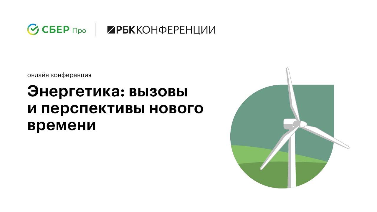 Онлайнконференция РБК и Сбер Про для бизнеса  Энергетика вызовы и перспективы нового времени