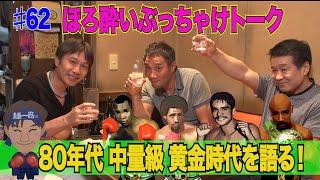 Vol.62 【ほろ酔いぶっちゃけトーク②】80年代中量級黄金時代の王者の強さ!