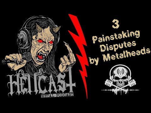 3 Painstaking Disputes By Metalheads [Podcast] HELLCAST Episode #75