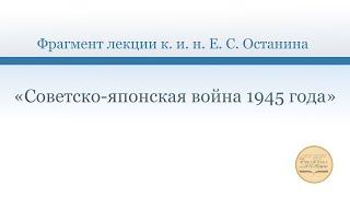Фрагмент лекции к. и. н.  Е. С. Останина «Советско-японская война 1945 года»