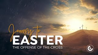 Journey to Easter - The Offense of the Cross