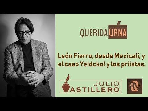 QUERIDA URNA: León Fierro, desde Mexicali, y el caso Yeidckol y los priistas