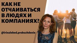 Как не отчаиваться в людях и компаниях психолог Ирина Лебедь