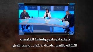 د. وليد ابو دلبوح واسامة الرنتيسي - الاعتراف بالقدس عاصمة للاحتلال .. وردود الفعل