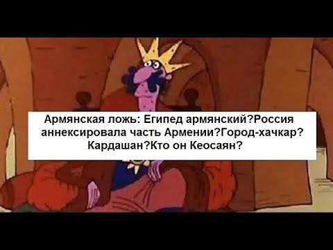 Арм-я ложь:Египет армянский?Россия аннексировала часть Армении?Город-хачкар?Кардашан?Кто он Кеосаян?