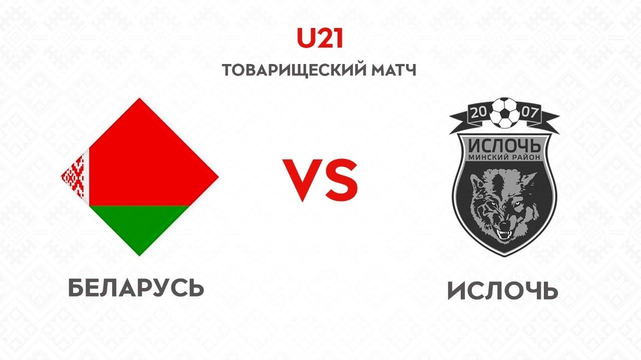 Товарищеский матч Беларусь U21  Ислочь