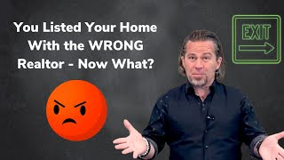 You Listed Your Home with the Wrong Realtor, Now What?