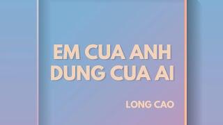 EM CỦA ANH ĐỪNG CỦA AI | Long Cao | Official Audio