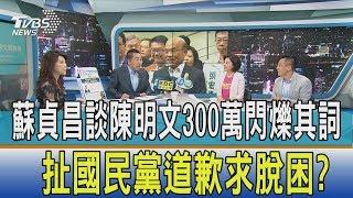 【週末觀點】蘇貞昌談陳明文300萬閃爍其詞 扯國民黨道歉求脫困?